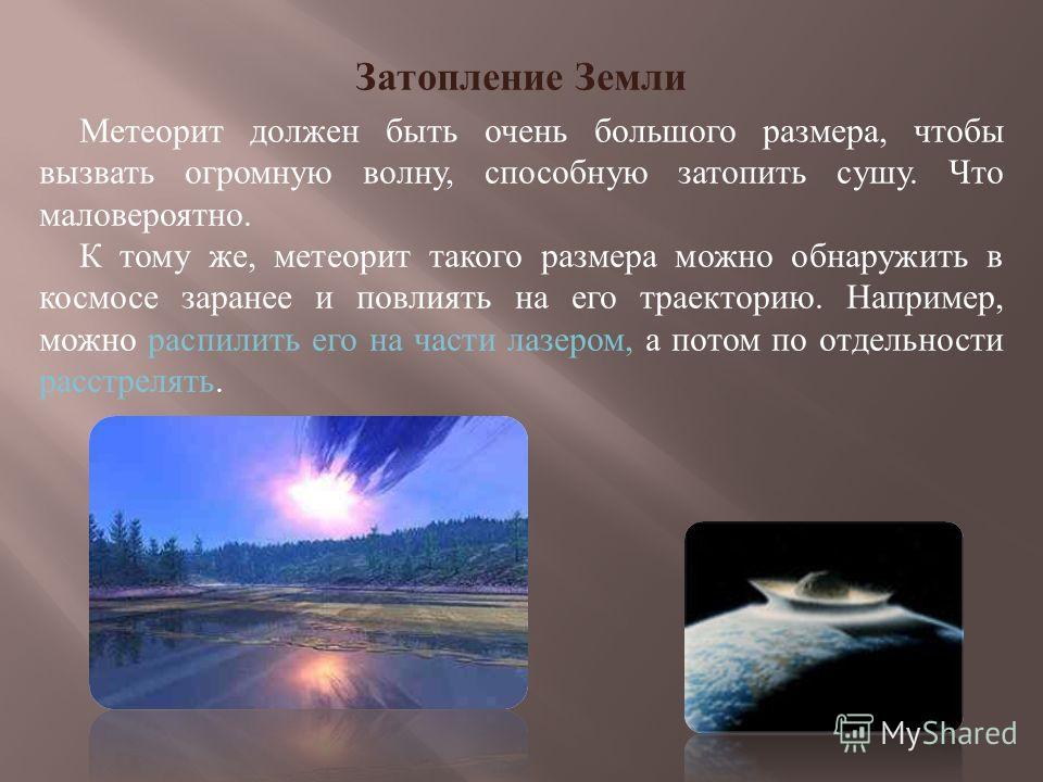 Затопление Земли Метеорит должен быть очень большого размера, чтобы вызвать огромную волну, способную затопить сушу. Что маловероятно. К тому же, метеорит такого размера можно обнаружить в космосе заранее и повлиять на его траекторию. Например, можно