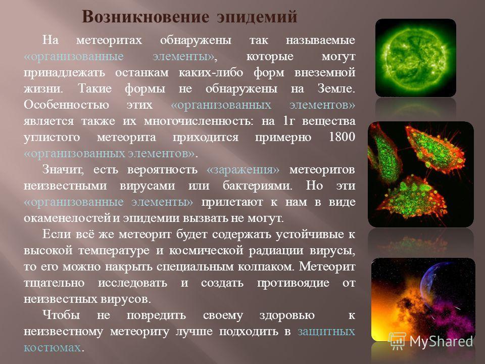 Возникновение эпидемий На метеоритах обнаружены так называемые «организованные элементы», которые могут принадлежать останкам каких-либо форм внеземной жизни. Такие формы не обнаружены на Земле. Особенностью этих «организованных элементов» является т