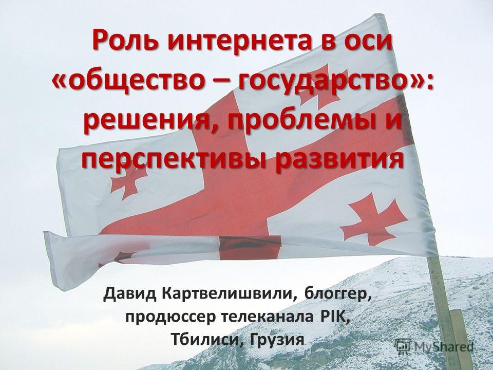 Роль интернета в оси «общество – государство»: решения, проблемы и перспективы развития Давид Картвелишвили, блоггер, продюссер телеканала PIK, Тбилиси, Грузия