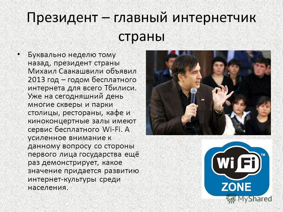 Президент – главный интернетчик страны Буквально неделю тому назад, президент страны Михаил Саакашвили объявил 2013 год – годом бесплатного интернета для всего Тбилиси. Уже на сегодняшний день многие скверы и парки столицы, рестораны, кафе и киноконц