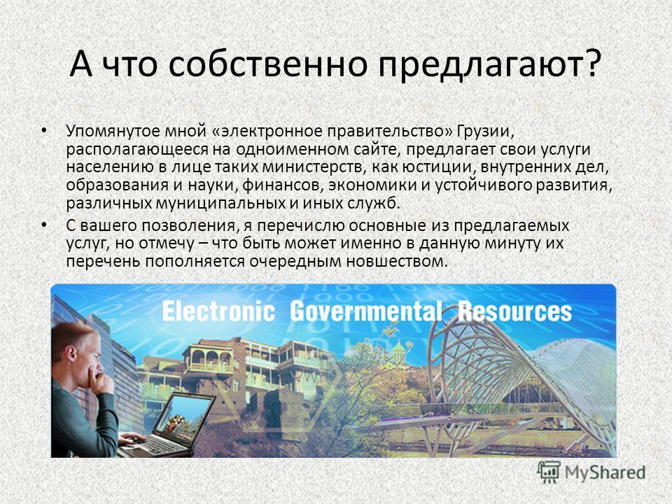 А что собственно предлагают? Упомянутое мной «электронное правительство» Грузии, располагающееся на одноименном сайте, предлагает свои услуги населению в лице таких министерств, как юстиции, внутренних дел, образования и науки, финансов, экономики и