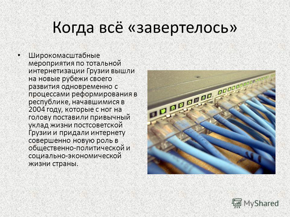 Когда всё «завертелось» Широкомасштабные мероприятия по тотальной интернетизации Грузии вышли на новые рубежи своего развития одновременно с процессами реформирования в республике, начавшимися в 2004 году, которые с ног на голову поставили привычный