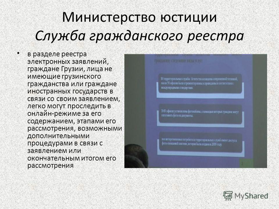 Министерство юстиции Служба гражданского реестра в разделе реестра электронных заявлений, граждане Грузии, лица не имеющие грузинского гражданства или граждане иностранных государств в связи со своим заявлением, легко могут проследить в онлайн-режиме