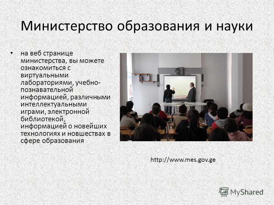 Министерство образования и науки на веб странице министерства, вы можете ознакомиться с виртуальными лабораториями, учебно- познавательной информацией, различными интеллектуальными играми, электронной библиотекой, информацией о новейших технологиях и