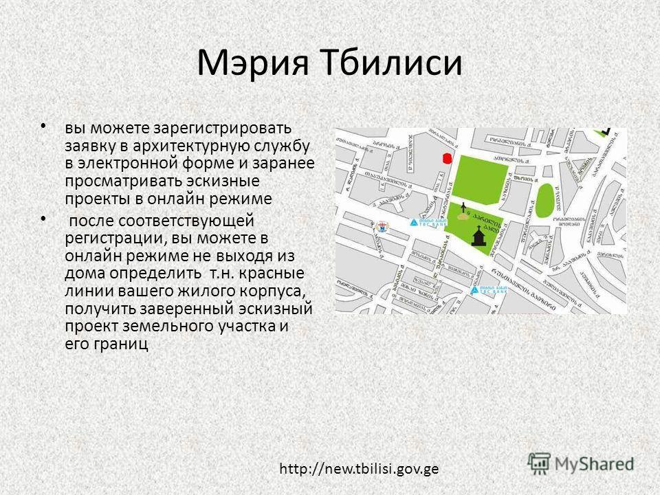 Мэрия Тбилиси вы можете зарегистрировать заявку в архитектурную службу в электронной форме и заранее просматривать эскизные проекты в онлайн режиме после соответствующей регистрации, вы можете в онлайн режиме не выходя из дома определить т.н. красные