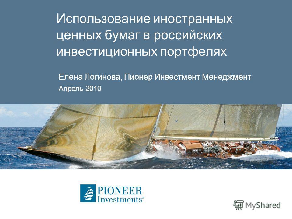 Использование иностранных ценных бумаг в российских инвестиционных портфелях Елена Логинова, Пионер Инвестмент Менеджмент Апрель 2010