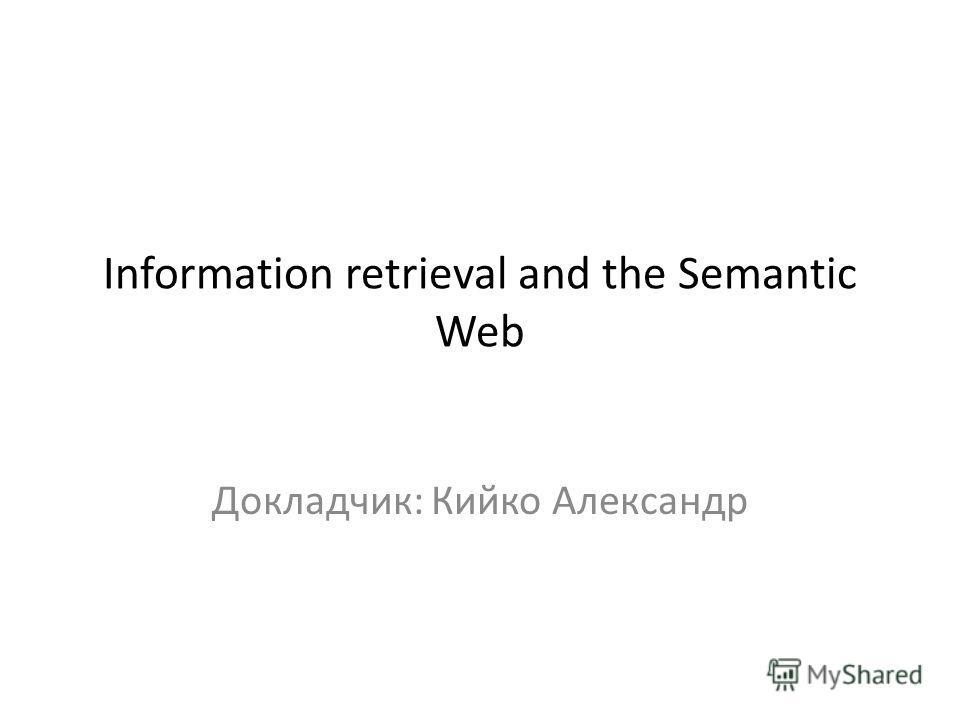 Information retrieval and the Semantic Web Докладчик: Кийко Александр