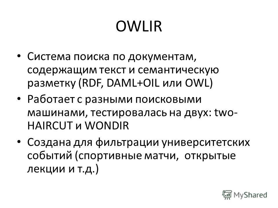 OWLIR Система поиска по документам, содержащим текст и семантическую разметку (RDF, DAML+OIL или OWL) Работает с разными поисковыми машинами, тестировалась на двух: two- HAIRCUT и WONDIR Создана для фильтрации университетских событий (спортивные матч