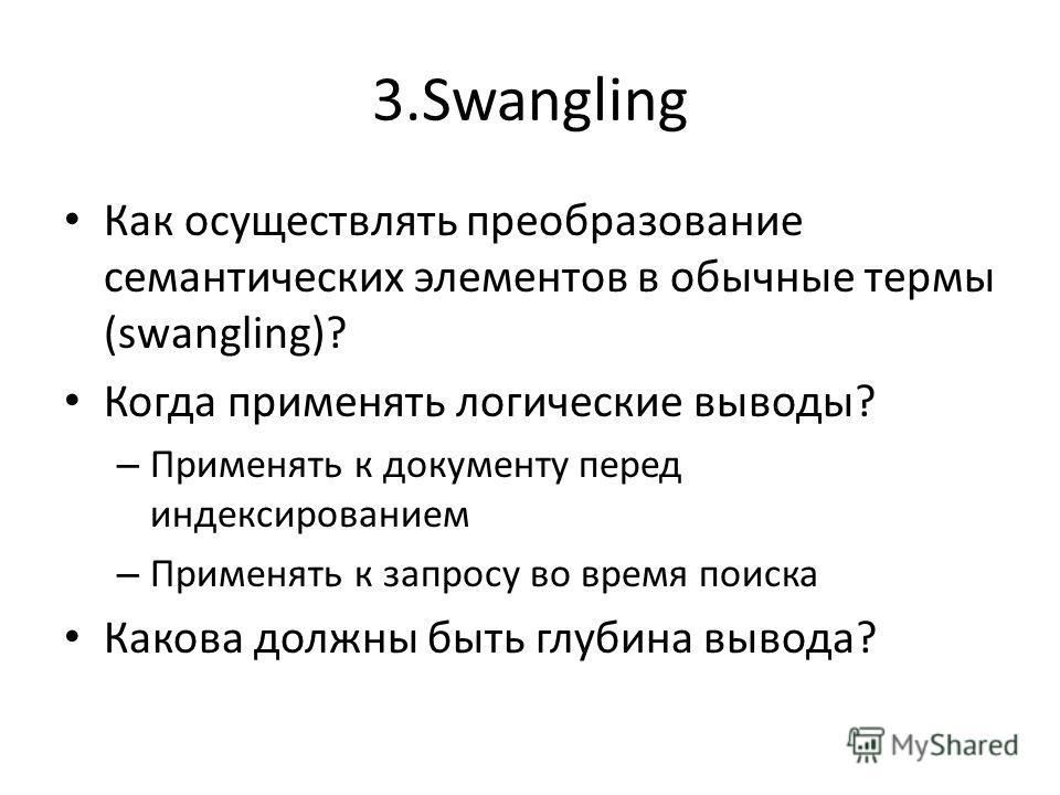 3.Swangling Как осуществлять преобразование семантических элементов в обычные термы (swangling)? Когда применять логические выводы? – Применять к документу перед индексированием – Применять к запросу во время поиска Какова должны быть глубина вывода?