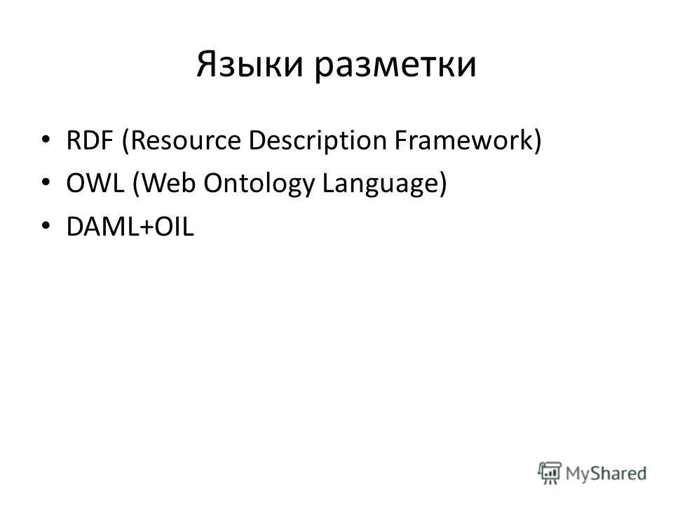 Языки разметки RDF (Resource Description Framework) OWL (Web Ontology Language) DAML+OIL