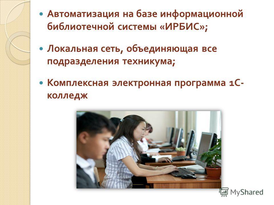 Автоматизация на базе информационной библиотечной системы « ИРБИС »; Локальная сеть, объединяющая все подразделения техникума ; Комплексная электронная программа 1 С - колледж
