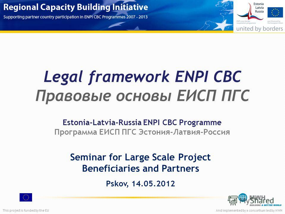 This project is funded by the EUAnd implemented by a consortium led by MWH Legal framework ENPI CBC Правовые основы ЕИСП ПГС Seminar for Large Scale Project Beneficiaries and Partners Pskov, 14.05.2012 Estonia-Latvia-Russia ENPI CBC Programme Програм