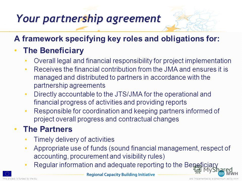 This project is funded by the EUAnd implemented by a consortium led by MWH A framework specifying key roles and obligations for: The Beneficiary Overall legal and financial responsibility for project implementation Receives the financial contribution