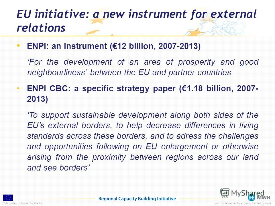 This project is funded by the EUAnd implemented by a consortium led by MWH EU initiative: a new instrument for external relations ENPI: an instrument (12 billion, 2007-2013) For the development of an area of prosperity and good neighbourliness betwee