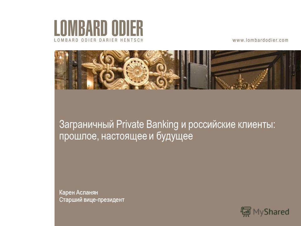 Заграничный Private Banking и российские клиенты: прошлое, настоящее и будущее Карен Асланян Старший вице-президент