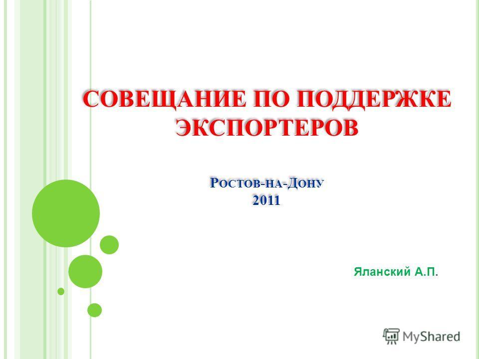 СОВЕЩАНИЕ ПО ПОДДЕРЖКЕ ЭКСПОРТЕРОВ Р ОСТОВ - НА -Д ОНУ 2011 Яланский А.П.
