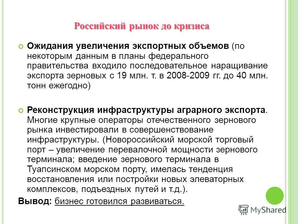 Российский рынок до кризиса Российский рынок до кризиса Ожидания увеличения экспортных объемов (по некоторым данным в планы федерального правительства входило последовательное наращивание экспорта зерновых с 19 млн. т. в 2008-2009 гг. до 40 млн. тонн