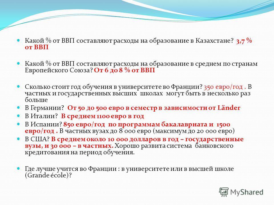 Какой % от ВВП составляют расходы на образование в Казахстане? 3,7 % от ВВП Какой % от ВВП составляют расходы на образование в среднем по странам Европейского Союза? От 6 до 8 % от ВВП Сколько стоит год обучения в университете во Франции? 350 евро/го