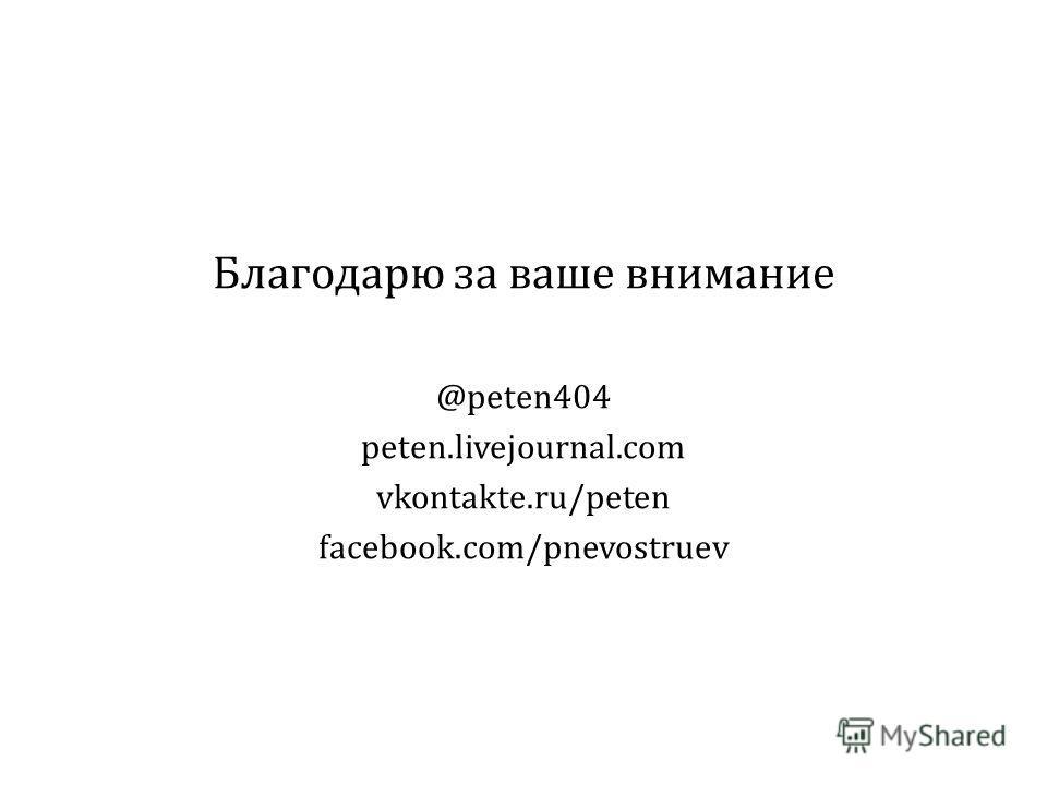 Благодарю за ваше внимание @peten404 peten.livejournal.com vkontakte.ru/peten facebook.com/pnevostruev