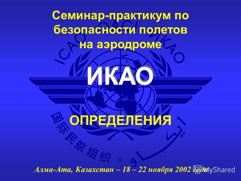 ИКАО Семинар-практикум по безопасности полетов на аэродроме Алма-Ата, Казахстан – 18 – 22 ноября 2002 года ОПРЕДЕЛЕНИЯ