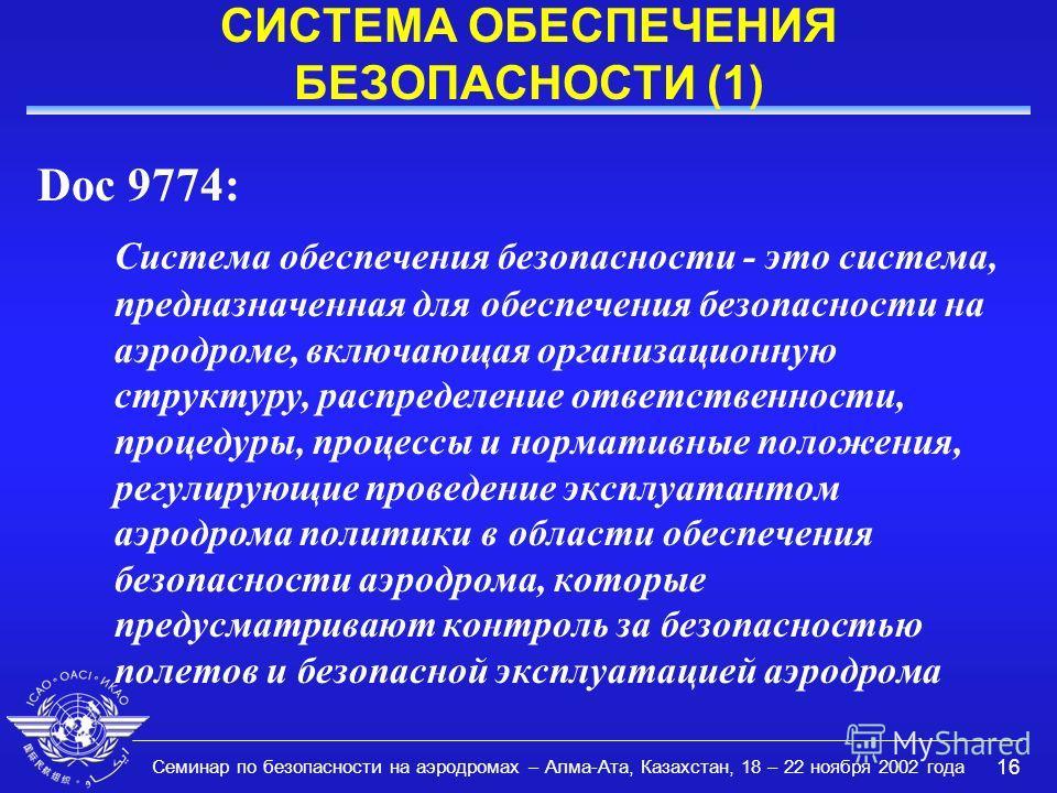 Семинар по безопасности на аэродромах – Алма-Ата, Казахстан, 18 – 22 ноября 2002 года 16 СИСТЕМА ОБЕСПЕЧЕНИЯ БЕЗОПАСНОСТИ (1) Doc 9774: Система обеспечения безопасности - это система, предназначенная для обеспечения безопасности на аэродроме, включаю