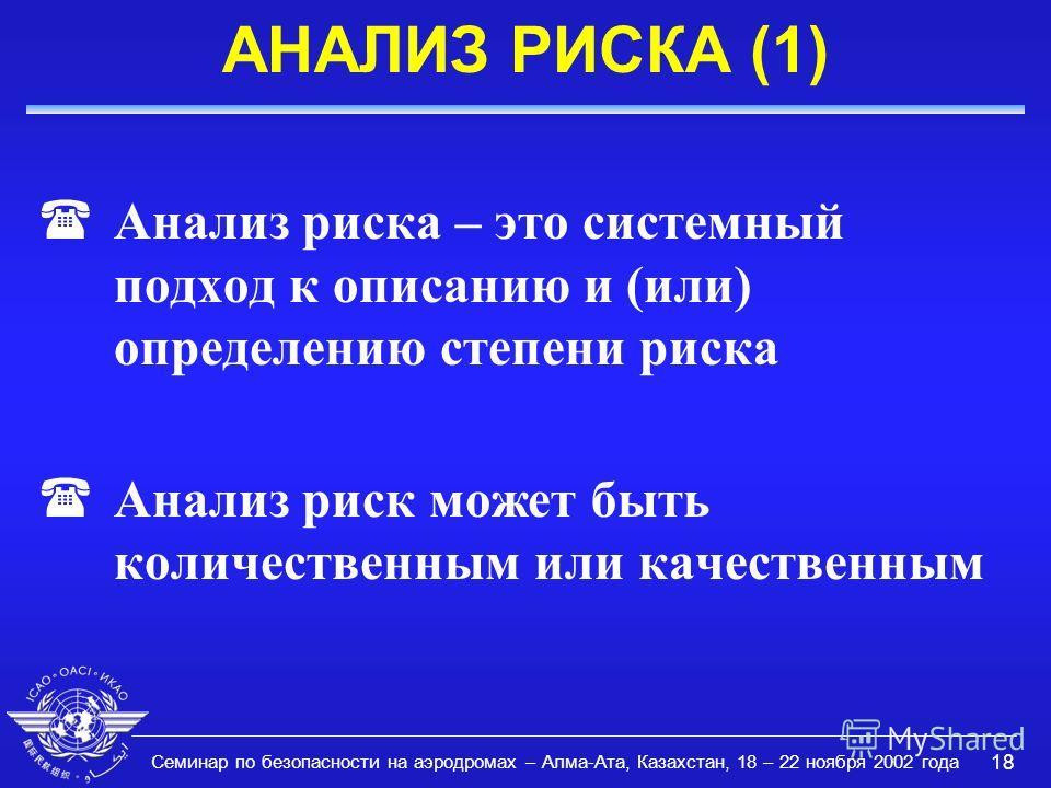 Семинар по безопасности на аэродромах – Алма-Ата, Казахстан, 18 – 22 ноября 2002 года 18 АНАЛИЗ РИСКА (1) (Анализ риска – это системный подход к описанию и (или) определению степени риска (Анализ риск может быть количественным или качественным