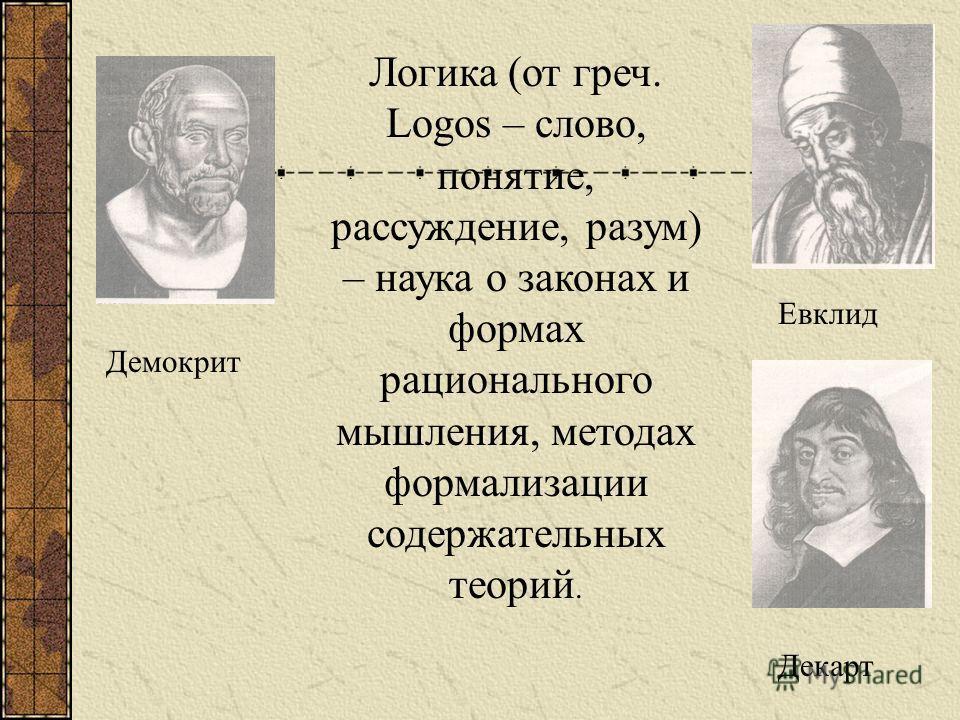 Логика (от греч. Logos – слово, понятие, рассуждение, разум) – наука о законах и формах рационального мышления, методах формализации содержательных теорий. Демокрит Евклид Декарт