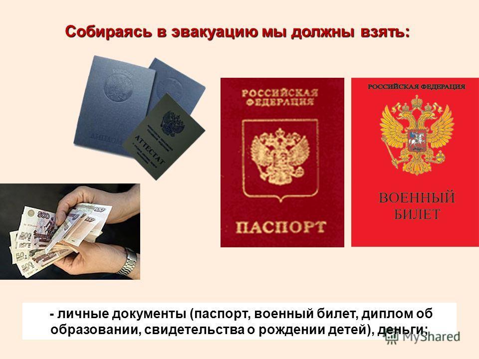 Собираясь в эвакуацию мы должны взять: - личные документы (паспорт, военный билет, диплом об образовании, свидетельства о рождении детей), деньги;