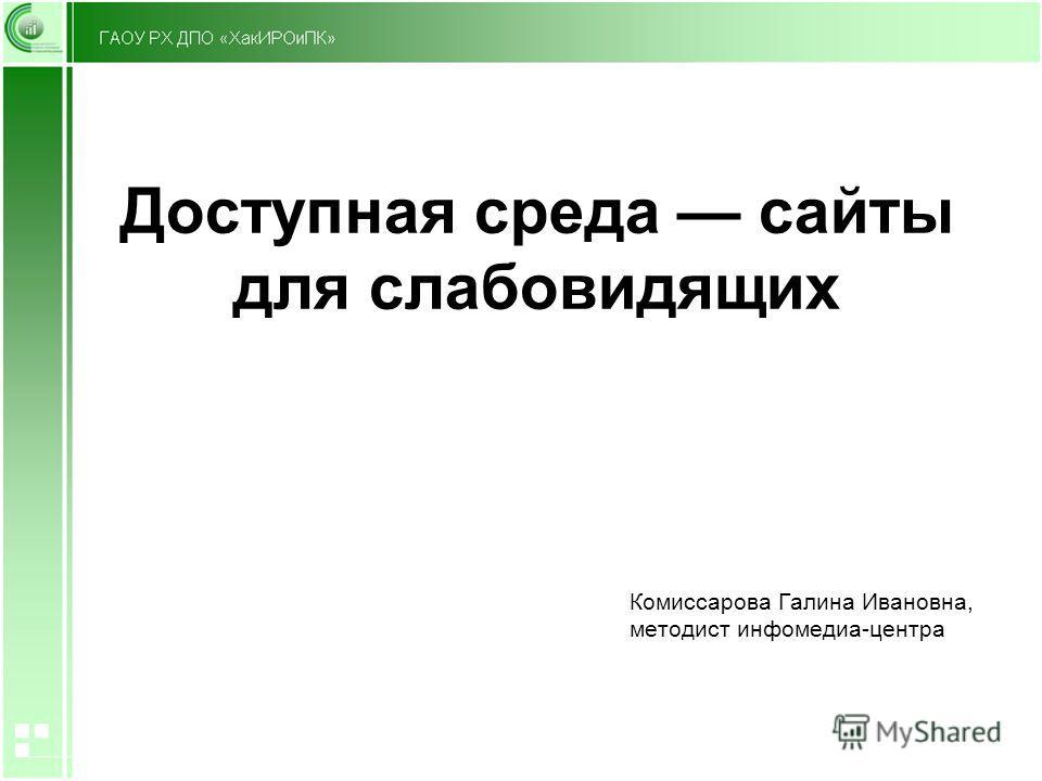 Доступная среда сайты для слабовидящих Комиссарова Галина Ивановна, методист инфомедиа-центра