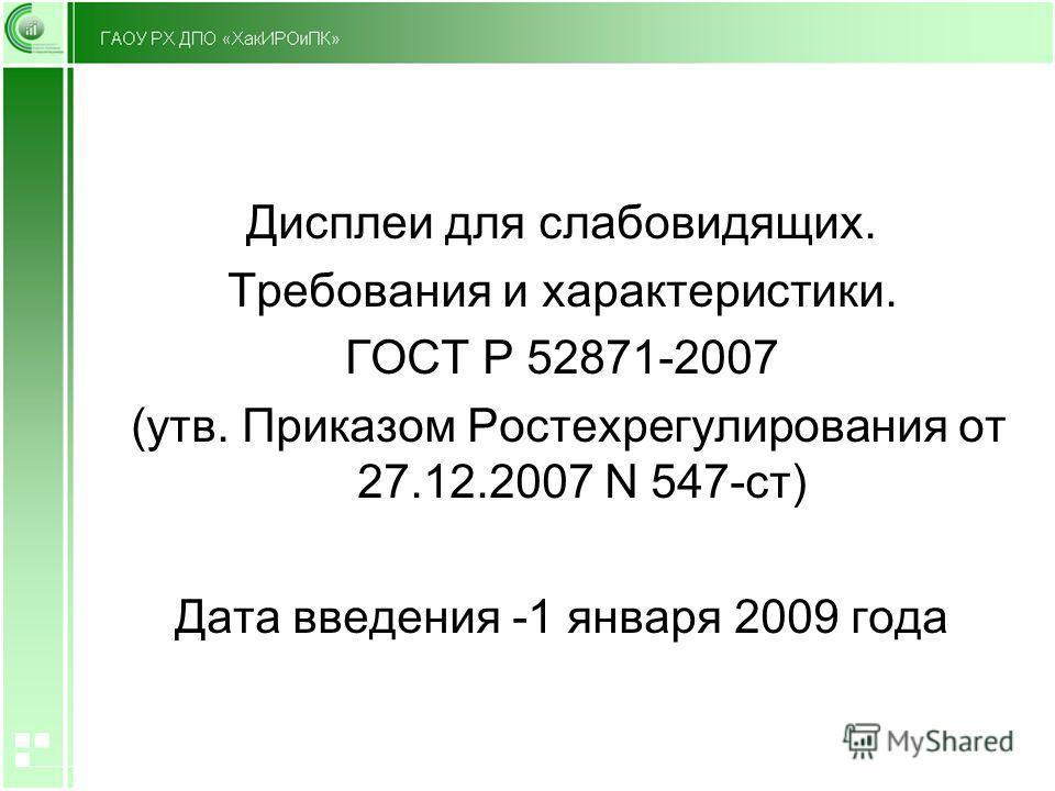 Дисплеи для слабовидящих. Требования и характеристики. ГОСТ Р 52871-2007 (утв. Приказом Ростехрегулирования от 27.12.2007 N 547-ст) Дата введения -1 января 2009 года
