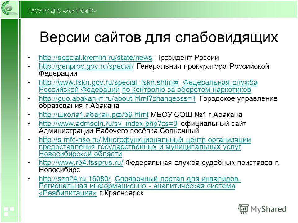 Версии сайтов для слабовидящих http://special.kremlin.ru/state/news Президент Россииhttp://special.kremlin.ru/state/news http://genproc.gov.ru/special/ Генеральная прокуратора Российской Федерацииhttp://genproc.gov.ru/special/ http://www.fskn.gov.ru/