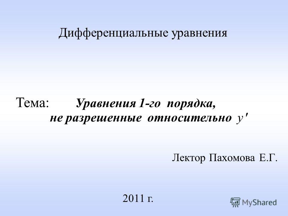 Лектор Пахомова Е.Г. 2011 г. Дифференциальные уравнения Тема: Уравнения 1-го порядка, не разрешенные относительно y