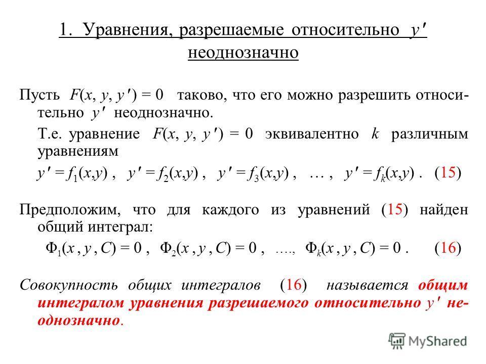 1. Уравнения, разрешаемые относительно y неоднозначно Пусть F(x, y, y ) = 0 таково, что его можно разрешить относи- тельно y неоднозначно. Т.е. уравнение F(x, y, y ) = 0 эквивалентно k различным уравнениям y = f 1 (x,y), y = f 2 (x,y), y = f 3 (x,y),