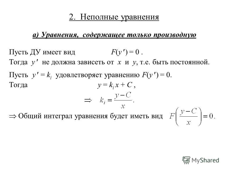 2. Неполные уравнения а) Уравнения, содержащее только производную Пусть ДУ имеет вид F(y ) = 0. Тогда y не должна зависеть от x и y, т.е. быть постоянной. Пусть y = k i удовлетворяет уравнению F(y ) = 0. Тогдаy = k i x + C, Общий интеграл уравнения б
