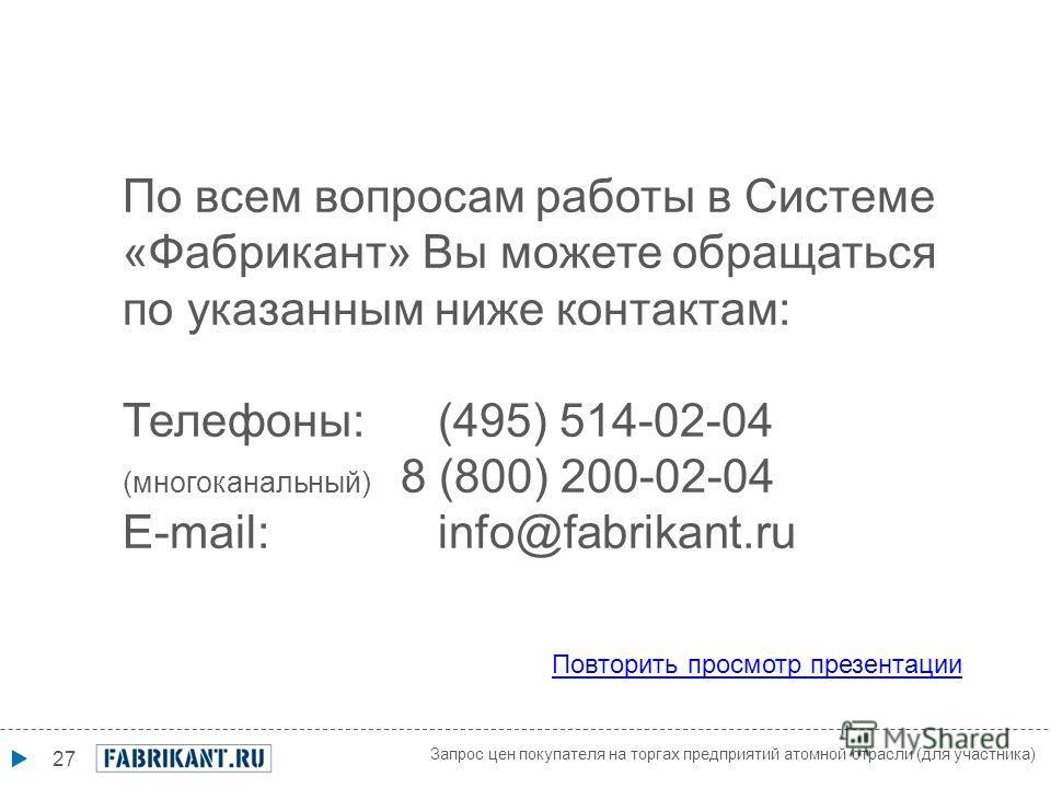 27 По всем вопросам работы в Системе «Фабрикант» Вы можете обращаться по указанным ниже контактам: Телефоны: (495) 514-02-04 (многоканальный) 8 (800) 200-02-04 E-mail: info@fabrikant.ru Повторить просмотр презентации Запрос цен покупателя на торгах п
