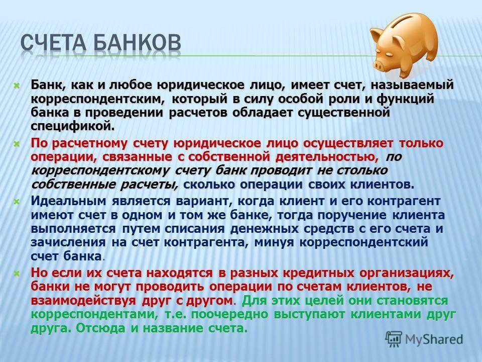 Банк, как и любое юридическое лицо, имеет счет, называемый корреспондентским, который в силу особой роли и функций банка в проведении расчетов обладает существенной спецификой. Банк, как и любое юридическое лицо, имеет счет, называемый корреспондентс