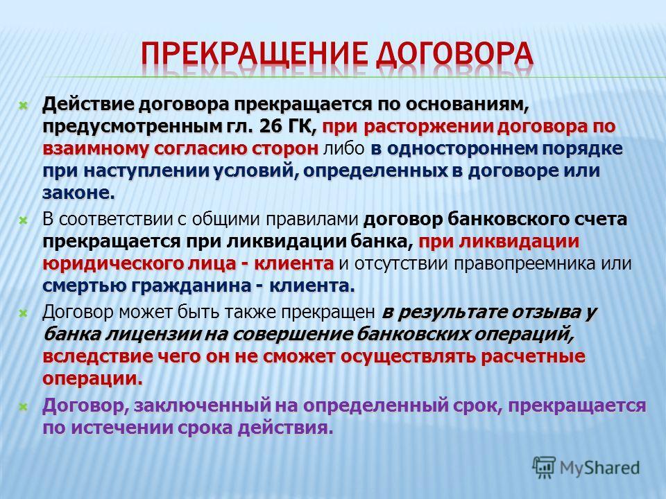Действие договора прекращается по основаниям, предусмотренным гл. 26 ГК, при расторжении договора по взаимному согласию сторонв одностороннем порядке при наступлении условий, определенных в договоре или законе. Действие договора прекращается по основ