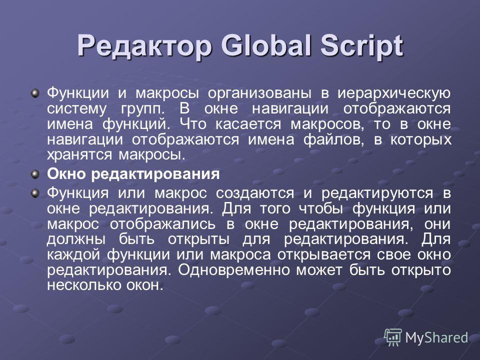 Редактор Global Script Функции и макросы организованы в иерархическую систему групп. В окне навигации отображаются имена функций. Что касается макросов, то в окне навигации отображаются имена файлов, в которых хранятся макросы. Окно редактирования Фу