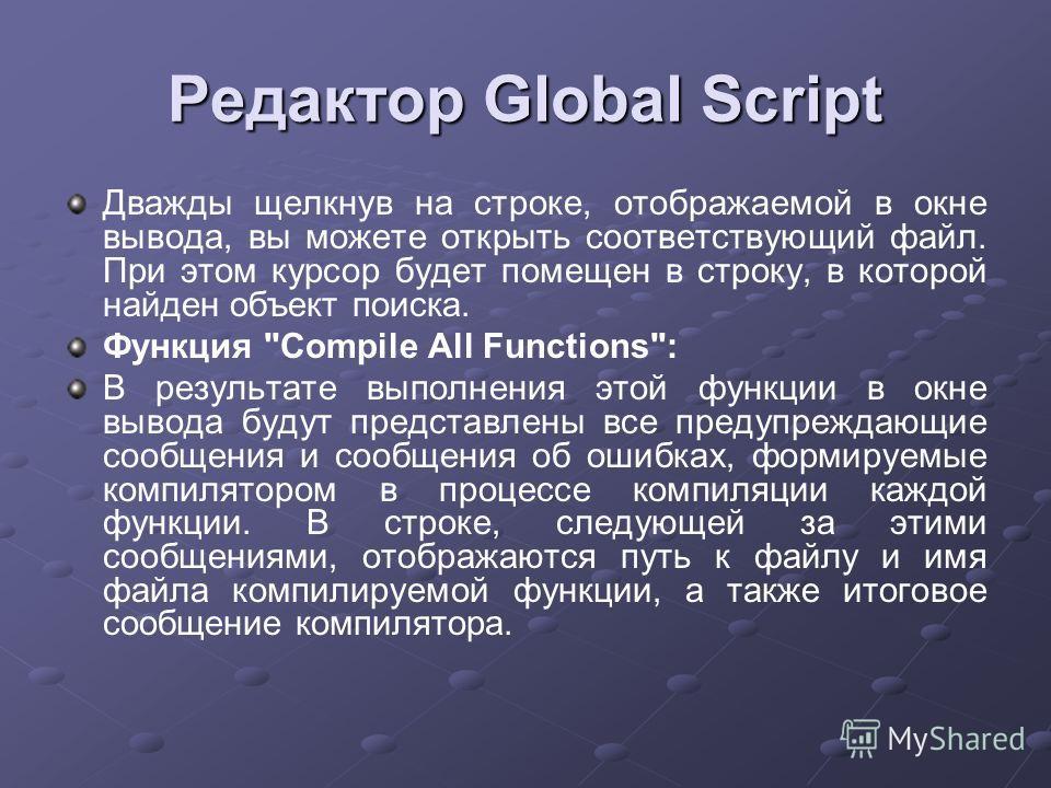 Редактор Global Script Дважды щелкнув на строке, отображаемой в окне вывода, вы можете открыть соответствующий файл. При этом курсор будет помещен в строку, в которой найден объект поиска. Функция
