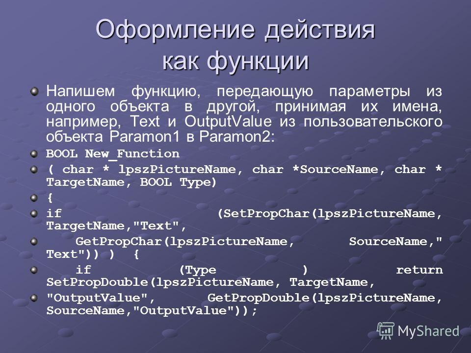Оформление действия как функции Напишем функцию, передающую параметры из одного объекта в другой, принимая их имена, например, Text и OutputValue из пользовательского объекта Paramon1 в Paramon2: BOOL New_Function ( char * lpszPictureName, char *Sour