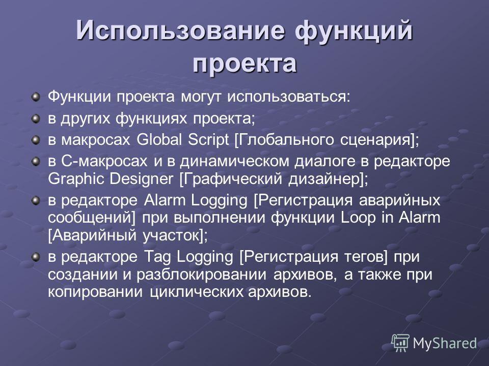 Использование функций проекта Функции проекта могут использоваться: в других функциях проекта; в макросах Global Script [Глобального сценария]; в C-макросах и в динамическом диалоге в редакторе Graphic Designer [Графический дизайнер]; в редакторе Ala
