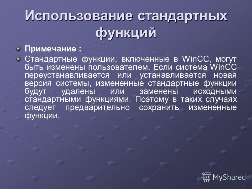 Использование стандартных функций Примечание : Стандартные функции, включенные в WinCC, могут быть изменены пользователем. Если система WinCC переустанавливается или устанавливается новая версия системы, измененные стандартные функции будут удалены и