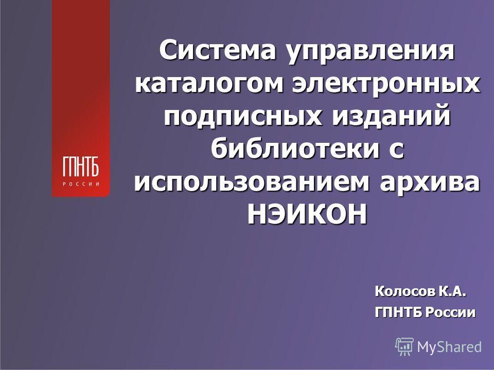 Система управления каталогом электронных подписных изданий библиотеки с использованием архива НЭИКОН Колосов К.А. ГПНТБ России