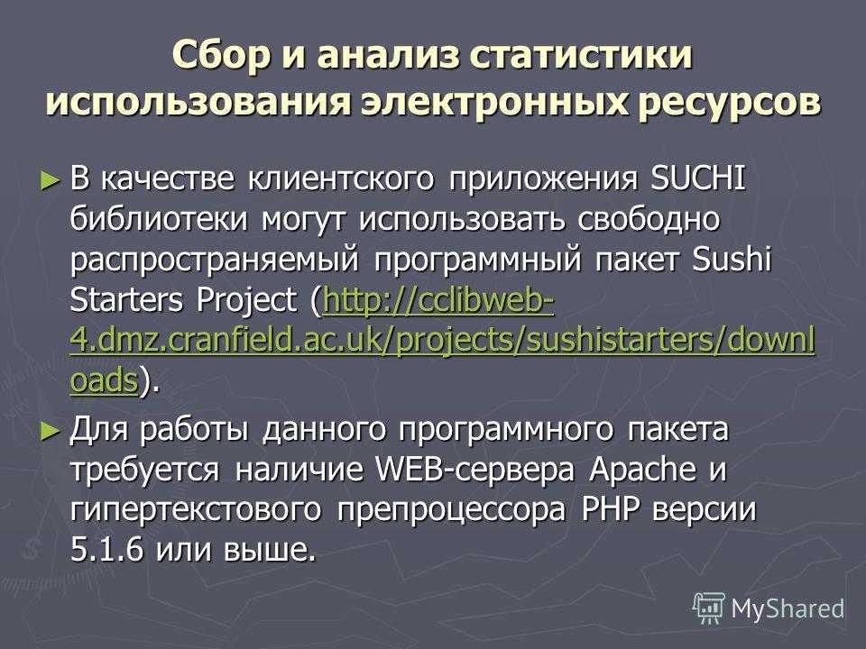 Сбор и анализ статистики использования электронных ресурсов В качестве клиентского приложения SUCHI библиотеки могут использовать свободно распространяемый программный пакет Sushi Starters Project (http://cclibweb- 4.dmz.cranfield.ac.uk/projects/sush