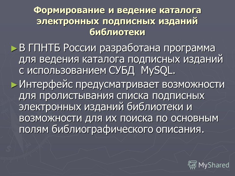 Формирование и ведение каталога электронных подписных изданий библиотеки В ГПНТБ России разработана программа для ведения каталога подписных изданий с использованием СУБД MySQL. В ГПНТБ России разработана программа для ведения каталога подписных изда