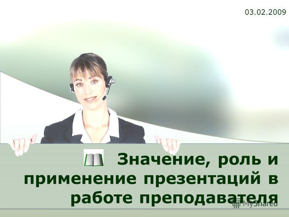 Значение, роль и применение презентаций в работе преподавателя 03.02.2009