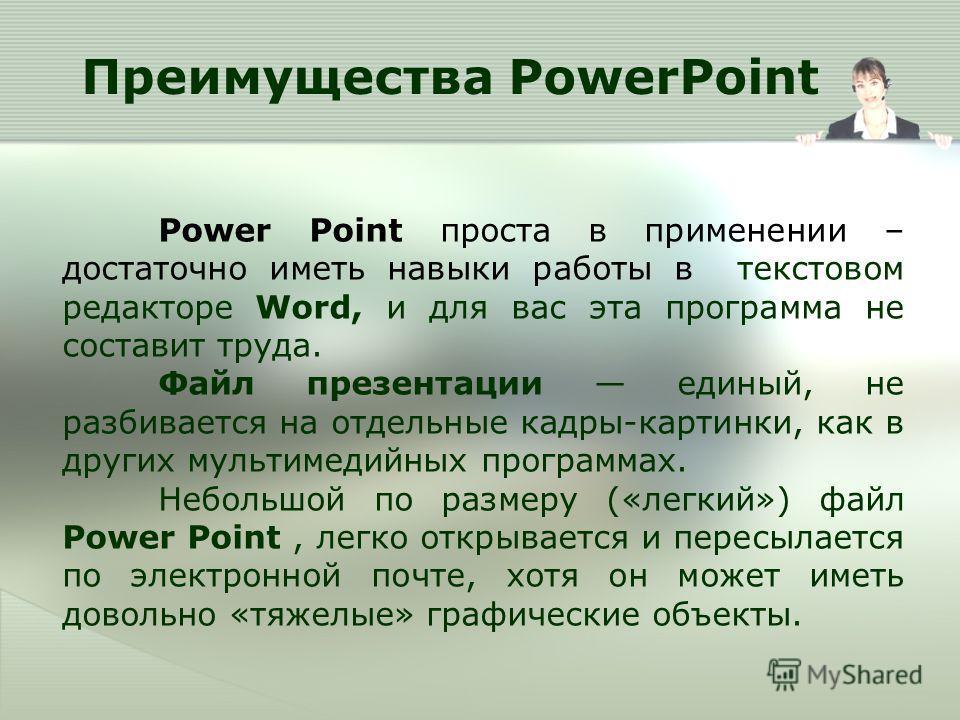 П реимущества PowerPoint Power Point проста в применении – достаточно иметь навыки работы в текстовом редакторе Word, и для вас эта программа не составит труда. Файл презентации единый, не разбивается на отдельные кадры-картинки, как в других мультим