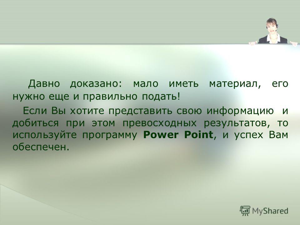 Давно доказано: мало иметь материал, его нужно еще и правильно подать! Если Вы хотите представить свою информацию и добиться при этом превосходных результатов, то используйте программу Power Point, и успех Вам обеспечен.