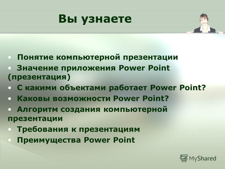 Вы узнаете Понятие компьютерной презентации Значение приложения Power Point (презентация) С какими объектами работает Power Point? Каковы возможности Power Point? Алгоритм создания компьютерной презентации Требования к презентациям Преимущества Power