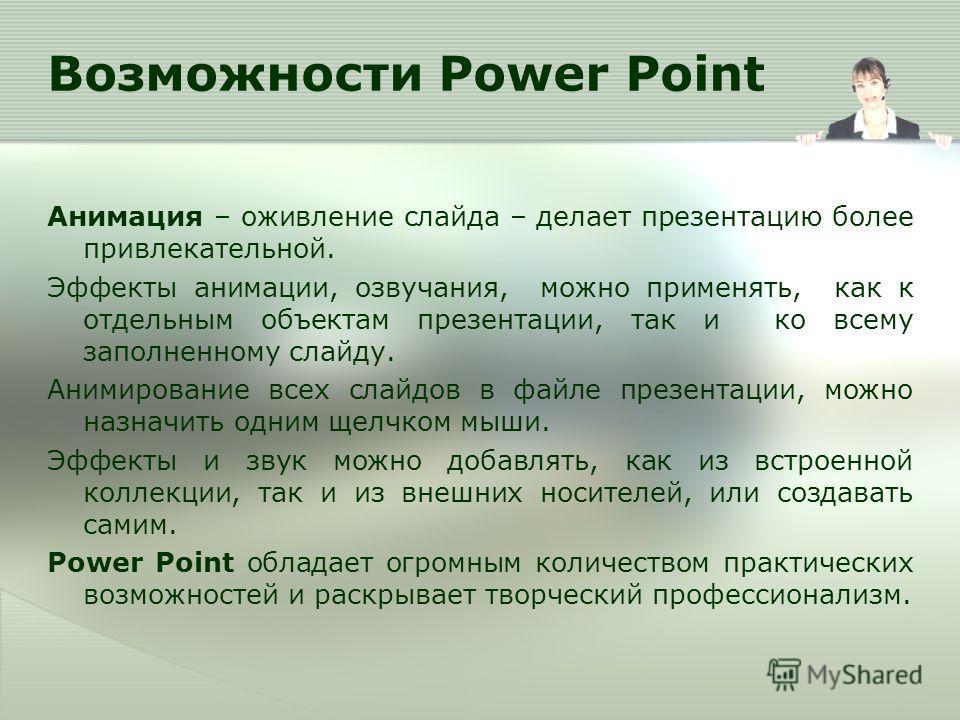 Возможности Power Point Анимация – оживление слайда – делает презентацию более привлекательной. Эффекты анимации, озвучания, можно применять, как к отдельным объектам презентации, так и ко всему заполненному слайду. Анимирование всех слайдов в файле